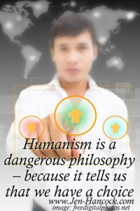 Humanism is a dangerous philosophy because it tells us that we have a choice